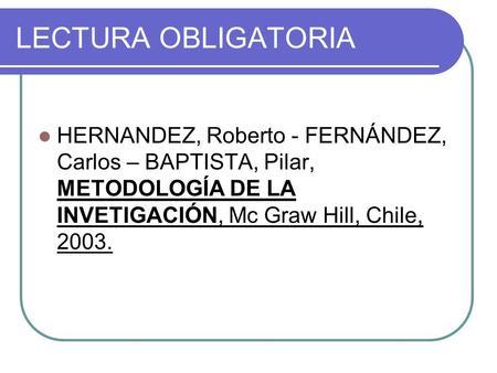 LECTURA OBLIGATORIA HERNANDEZ, Roberto - FERNÁNDEZ, Carlos – BAPTISTA, Pilar, METODOLOGÍA DE LA INVETIGACIÓN, Mc Graw Hill, Chile, 2003.