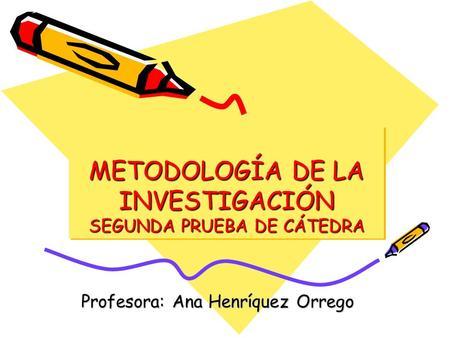 METODOLOGÍA DE LA INVESTIGACIÓN SEGUNDA PRUEBA DE CÁTEDRA Profesora: Ana Henríquez Orrego.