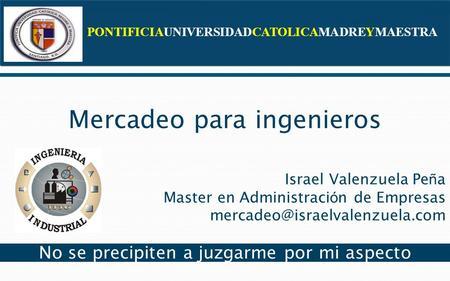 PONTIFICIAUNIVERSIDADCATOLICAMADREYMAESTRA Mercadeo para ingenieros Israel Valenzuela Pe ñ a Master en Administraci ó n de Empresas