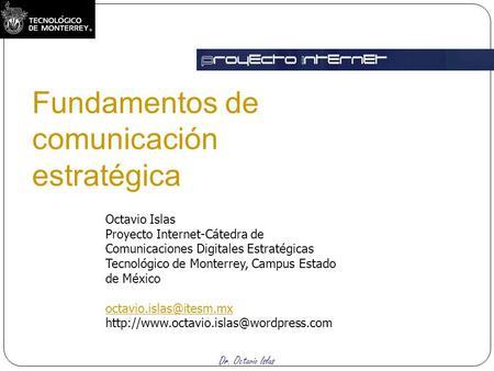 Dr. Octavio Islas Fundamentos de comunicación estratégica Octavio Islas Proyecto Internet-Cátedra de Comunicaciones Digitales Estratégicas Tecnológico.