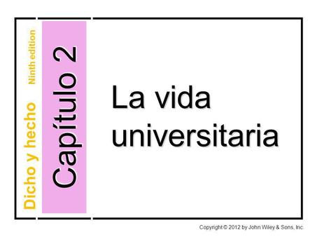 Capítulo 2 Copyright © 2012 by John Wiley & Sons, Inc. La vida universitaria Dicho y hecho Ninth edition.