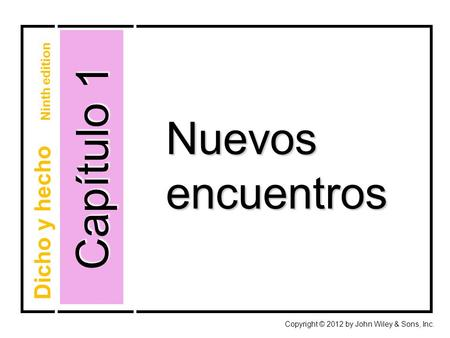 Nuevosencuentros Capítulo 1 Copyright © 2012 by John Wiley & Sons, Inc. Dicho y hecho Ninth edition.