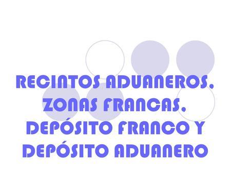 RECINTOS ADUANEROS, ZONAS FRANCAS, DEPÓSITO FRANCO Y DEPÓSITO ADUANERO.