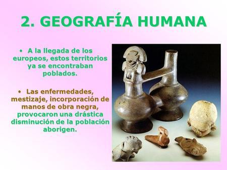 2. GEOGRAFÍA HUMANA A la llegada de los europeos, estos territorios ya se encontraban poblados. Las enfermedades, mestizaje, incorporación de manos de.
