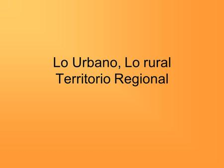 Lo Urbano, Lo rural Territorio Regional. Aprendizajes esperados Conocer las principales características del medio rural: hábitat, morfología, problemas.