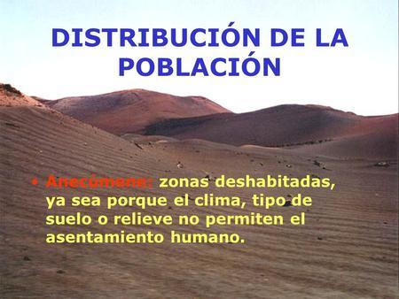 DISTRIBUCIÓN DE LA POBLACIÓN Anecúmene: zonas deshabitadas, ya sea porque el clima, tipo de suelo o relieve no permiten el asentamiento humano.