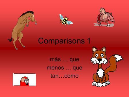 Comparisons 1 más … que menos … que tan…como. ¿Qué animal es más grande? ¿Un ratón o un gato? Un gato es más grande que un ratón.