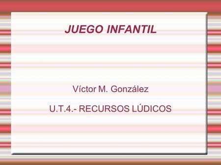 JUEGO INFANTIL Víctor M. González U.T.4.- RECURSOS LÚDICOS.