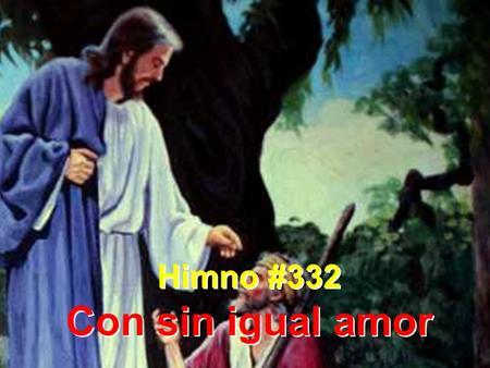 Himno #332 Con sin igual amor Himno #332 Con sin igual amor.