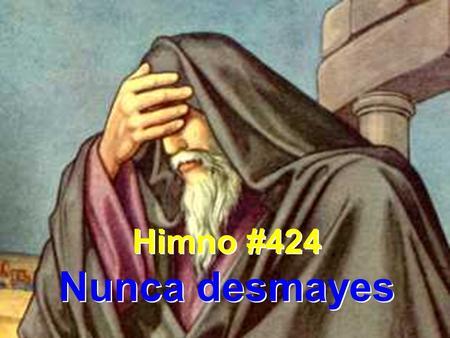 Himno #424 Nunca desmayes Himno #424 Nunca desmayes.