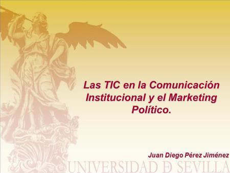 Las TIC en la Comunicación Institucional y el Marketing Político. Juan Diego Pérez Jiménez.