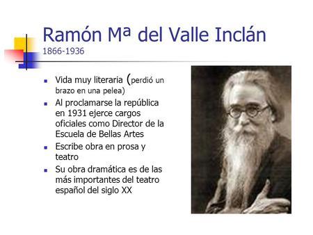 Ramón Mª del Valle Inclán 1866-1936 Vida muy literaria ( perdió un brazo en una pelea) Al proclamarse la república en 1931 ejerce cargos oficiales como.