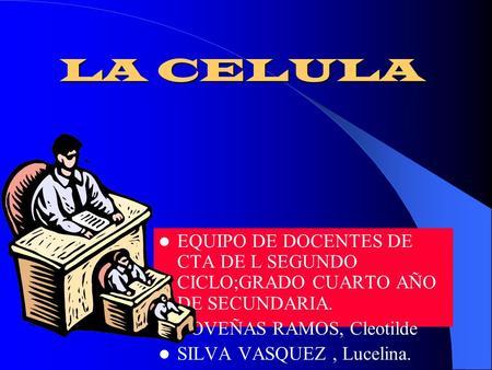LA CELULA EQUIPO DE DOCENTES DE CTA DE L SEGUNDO CICLO;GRADO CUARTO AÑO DE SECUNDARIA. COVEÑAS RAMOS, Cleotilde SILVA VASQUEZ, Lucelina.
