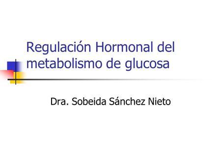 Regulación Hormonal del metabolismo de glucosa Dra. Sobeida Sánchez Nieto.