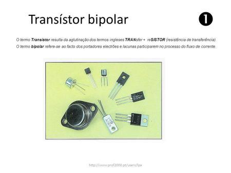 Transístor bipolar  O termo Transístor resulta da aglutinação dos termos ingleses TRANsfer + reSISTOR (resistência de transferência). O termo bipolar.