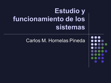 Estudio y funcionamiento de los sistemas Carlos M. Hornelas Pineda.