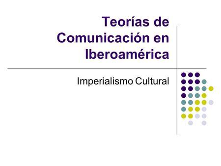 Teorías de Comunicación en Iberoamérica Imperialismo Cultural.