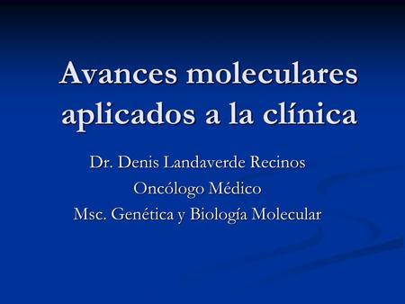 Avances moleculares aplicados a la clínica Dr. Denis Landaverde Recinos Oncólogo Médico Msc. Genética y Biología Molecular.