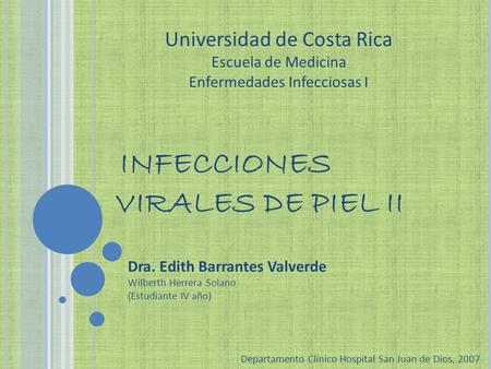 INFECCIONES VIRALES DE PIEL II Dra. Edith Barrantes Valverde Wilberth Herrera Solano (Estudiante IV año) Departamento Clínico Hospital San Juan de Dios,