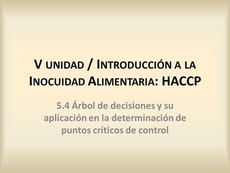 5.4 Árbol de decisiones y su aplicación en la determinación de puntos críticos de control V UNIDAD / I NTRODUCCIÓN A LA I NOCUIDAD A LIMENTARIA : HACCP.