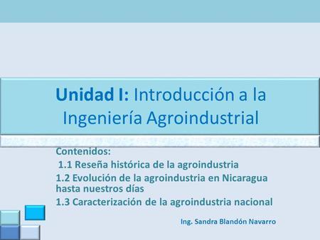 Unidad I: Introducción a la Ingeniería Agroindustrial Contenidos: 1.1 Reseña histórica de la agroindustria 1.2 Evolución de la agroindustria en Nicaragua.