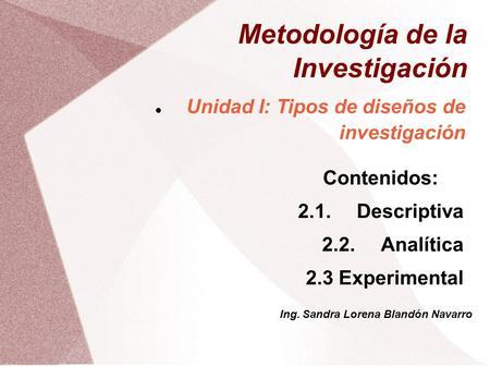 Metodología de la Investigación Unidad I: Tipos de diseños de investigación Contenidos: 2.1.Descriptiva 2.2.Analítica 2.3 Experimental Ing. Sandra Lorena.