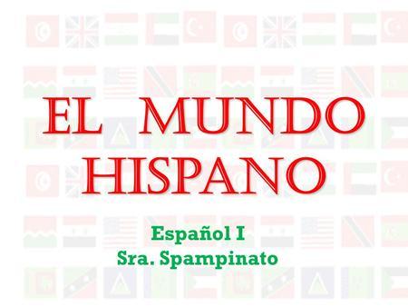 El Mundo Hispano Español I Sra. Spampinato México y la América Central La América del Sur España Cuba La República Dominicana Puerto Rico Las Antillas.