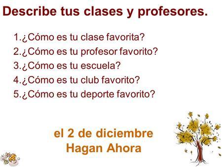 Describe tus clases y profesores. el 2 de diciembre Hagan Ahora 1.¿Cómo es tu clase favorita? 2.¿Cómo es tu profesor favorito? 3.¿Cómo es tu escuela? 4.¿Cómo.