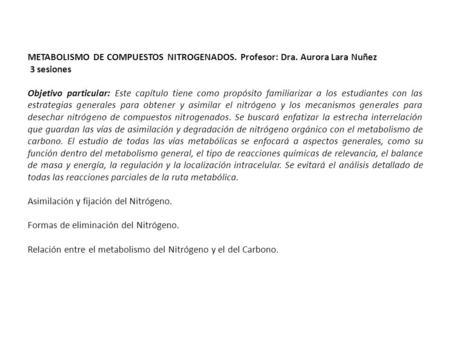 METABOLISMO DE COMPUESTOS NITROGENADOS. Profesor: Dra. Aurora Lara Nuñez 3 sesiones Objetivo particular: Este capítulo tiene como propósito familiarizar.