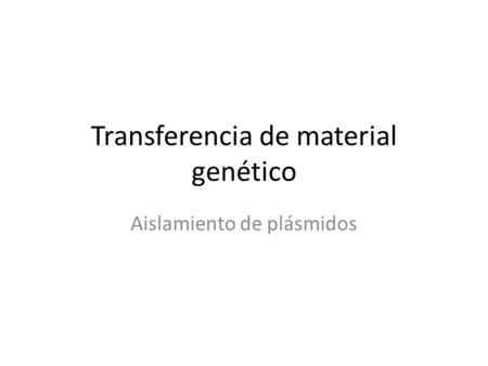 Transferencia de material genético Aislamiento de plásmidos.