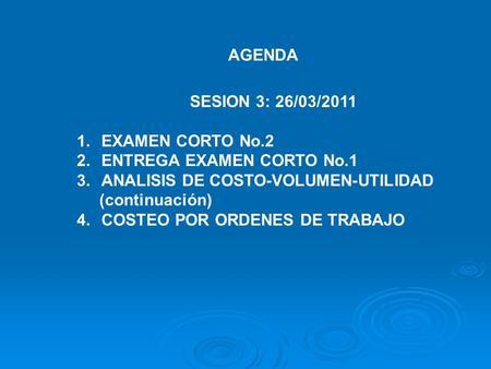 AGENDA SESION 3: 26/03/2011 1.EXAMEN CORTO No.2 2.ENTREGA EXAMEN CORTO No.1 3.ANALISIS DE COSTO-VOLUMEN-UTILIDAD (continuación) 4.COSTEO POR ORDENES DE.