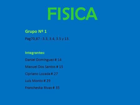 Grupo Nº 1 Pag70,87 - 3.3, 3.4, 3.5 y 13. Integrantes: Daniel Domínguez # 14 Manuel Dos Santos # 15 Cipriano Lozada # 27 Luís Monto # 29 Francheska Rivas.