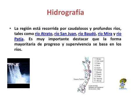 Hidrografía La región está recorrida por caudalosos y profundos ríos, tales como río Atrato, río San Juan, río Baudó, río Mira y río Patía. Es muy importante.