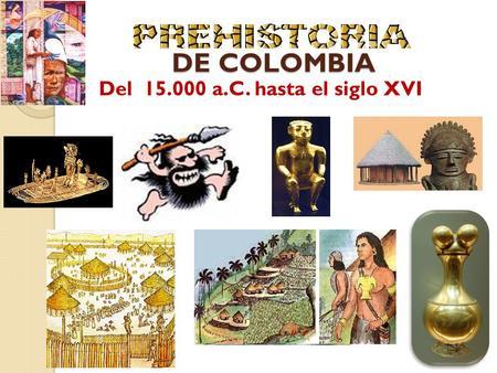 DE COLOMBIA DE COLOMBIA Del 15.000 a.C. hasta el siglo XVI.
