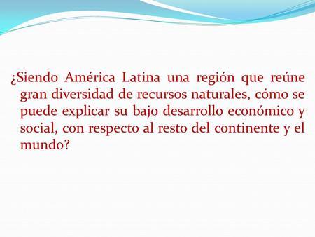 ¿Siendo América Latina una región que reúne gran diversidad de recursos naturales, cómo se puede explicar su bajo desarrollo económico y social, con respecto.