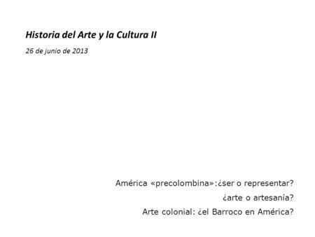 Historia del Arte y la Cultura II 26 de junio de 2013 América «precolombina»:¿ser o representar? ¿arte o artesanía? Arte colonial: ¿el Barroco en América?