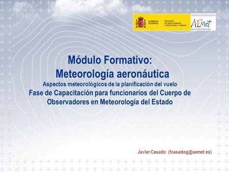 Aspectos meteorológicos de la planificación del vuelo 1 Módulo Formativo: Meteorología aeronáutica Aspectos meteorológicos de la planificación del vuelo.