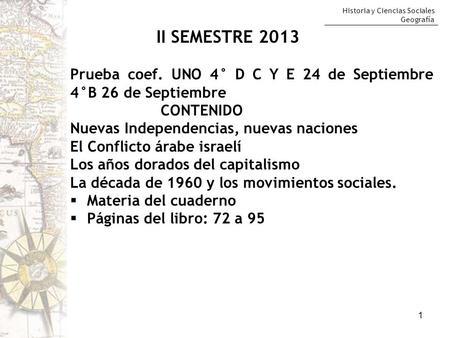 Historia y Ciencias Sociales Geografía 1 II SEMESTRE 2013 Prueba coef. UNO 4° D C Y E 24 de Septiembre 4°B 26 de Septiembre CONTENIDO Nuevas Independencias,