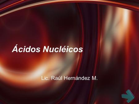 Ácidos Nucléicos Lic. Raúl Hernández M.. Ácidos nucleicos: Introducción Bases, nucleósidos y nucleótidos.
