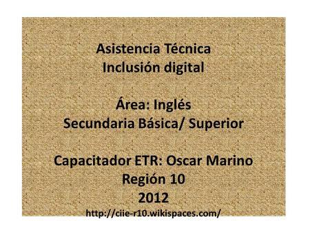 Asistencia Técnica Inclusión digital Área: Inglés Secundaria Básica/ Superior Capacitador ETR: Oscar Marino Región 10 2012