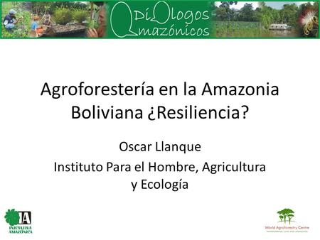 Agroforestería en la Amazonia Boliviana ¿Resiliencia? Oscar Llanque Instituto Para el Hombre, Agricultura y Ecología.