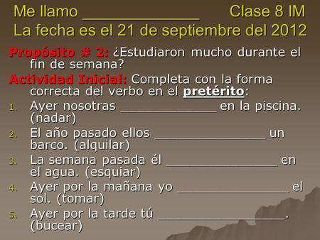 Me llamo _____________ Clase 8 IM La fecha es el 21 de septiembre del 2012 Propósito # 2: ¿Estudiaron mucho durante el fin de semana? Actividad Inicial: