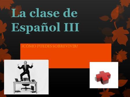 La clase de Español III ¿Cómo puedes sobrevivir?.