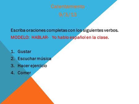 Escriba oraciones completas con los siguientes verbos. MODELO: HABLAR- Yo hablo español en la clase. 1.Gustar 2.Escuchar música 3.Hacer ejercicio 4.Comer.