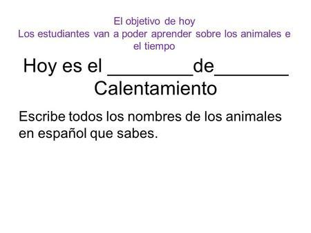 Hoy es el ________de_______ Calentamiento Escribe todos los nombres de los animales en español que sabes. El objetivo de hoy Los estudiantes van a poder.