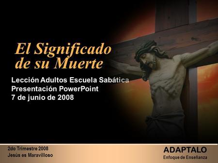 2do Trimestre 2008 Jesús es Maravilloso ADAPTALO Enfoque de Enseñanza El Significado de su Muerte El Significado de su Muerte Lección Adultos Escuela Sabática.