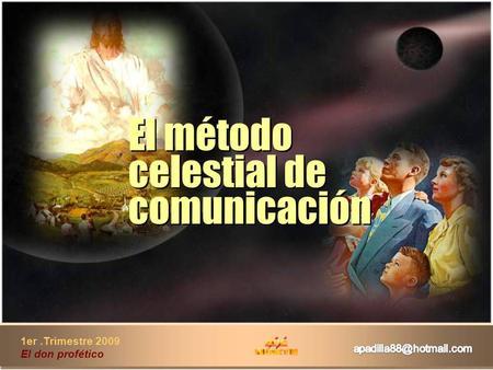 1er.Trimestre 2009 El don profético El método celestial de comunicación El método celestial de comunicación.