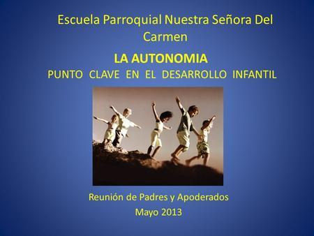 LA AUTONOMIA PUNTO CLAVE EN EL DESARROLLO INFANTIL Reunión de Padres y Apoderados Mayo 2013 Escuela Parroquial Nuestra Señora Del Carmen.