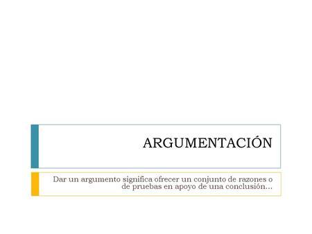 ARGUMENTACIÓN Dar un argumento significa ofrecer un conjunto de razones o de pruebas en apoyo de una conclusión…