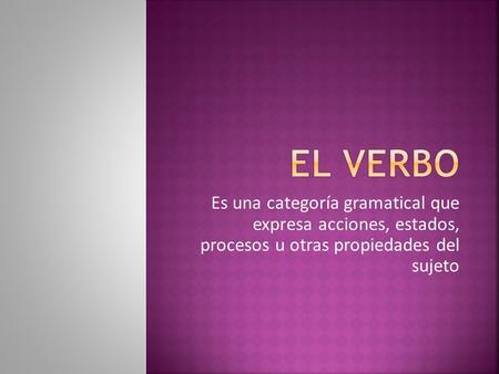 Es una categoría gramatical que expresa acciones, estados, procesos u otras propiedades del sujeto.